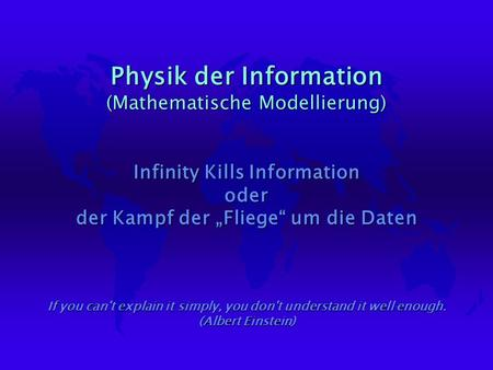 Physik der Information (Mathematische Modellierung) Infinity Kills Information oder der Kampf der Fliege um die Daten If you can't explain it simply, you.