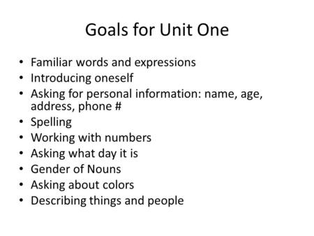 Goals for Unit One Familiar words and expressions Introducing oneself Asking for personal information: name, age, address, phone # Spelling Working with.