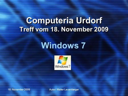 18. November 2009Autor: Walter Leuenberger Computeria Urdorf Treff vom 18. November 2009 Windows 7.