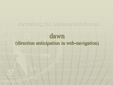 Dawn (direction anticipation in web-navigation). 12.08.2005sebastian stober - direction anticipation in web-navigation2 Motivation Suchmaschinen & Verzeichnisse.