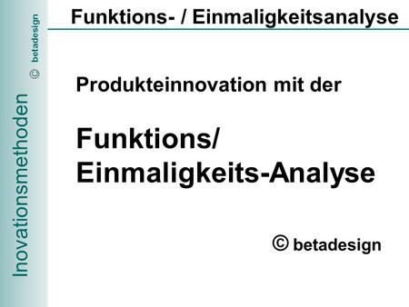 Inovationsmethoden betadesign C Funktions- / Einmaligkeitsanalyse Produkteinnovation mit der Funktions/ Einmaligkeits-Analyse © betadesign.
