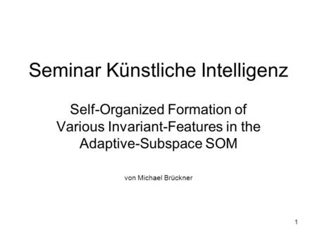 1 Seminar Künstliche Intelligenz Self-Organized Formation of Various Invariant-Features in the Adaptive-Subspace SOM von Michael Brückner.