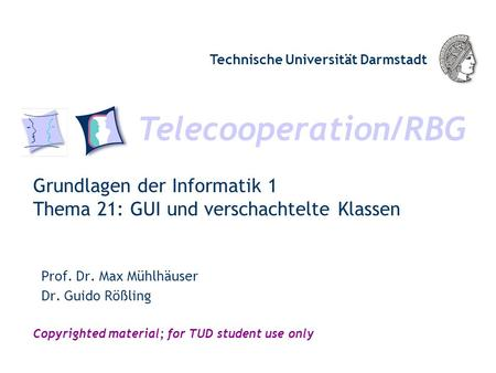 Telecooperation/RBG Technische Universität Darmstadt Copyrighted material; for TUD student use only Grundlagen der Informatik 1 Thema 21: GUI und verschachtelte.
