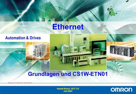 1 Advanced Industrial Automation Ethernet Grundlagen und CS1W-ETN01 Harald Brück, SDT-TS Juli 2003 Automation & Drives.