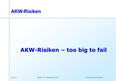 Sun 21 Basel, 29. September 2011 Andreas Zuberbühler AKW-Risiken AKW-Risiken – too big to fail.