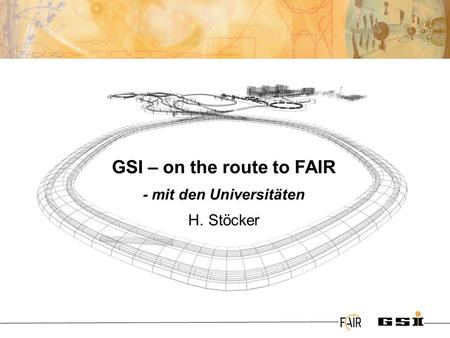 @ GSI – on the route to FAIR - mit den Universitäten H. Stöcker.