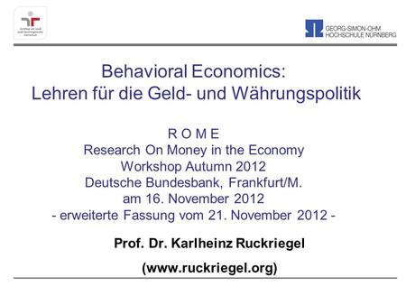 Behavioral Economics: Lehren für die Geld- und Währungspolitik R O M E Research On Money in the Economy Workshop Autumn 2012 Deutsche Bundesbank, Frankfurt/M.