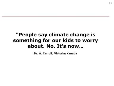 [ 1 People say climate change is something for our kids to worry about. No. It's now. Dr. A. Carroll, Victoria/Kanada.