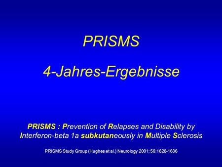 PRISMS 4-Jahres-Ergebnisse PRISMS : Prevention of Relapses and Disability by Interferon-beta 1a subkutaneously in Multiple Sclerosis PRISMS Study Group.