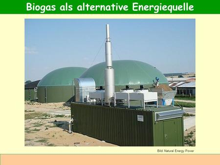 Abteilung Agrarwirtschaft BAL 08L Biogas als alternative Energiequelle Bild: Natural Energy Power.
