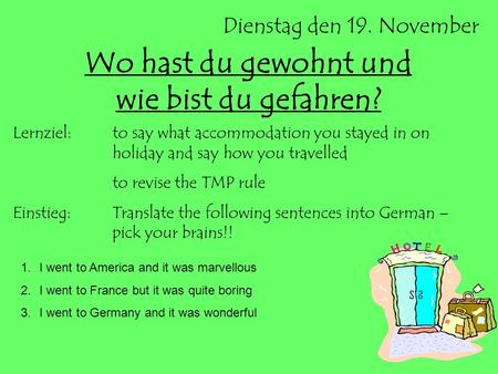 Dienstag den 19. November Wo hast du gewohnt und wie bist du gefahren? Lernziel:to say what accommodation you stayed in on holiday and say how you travelled.