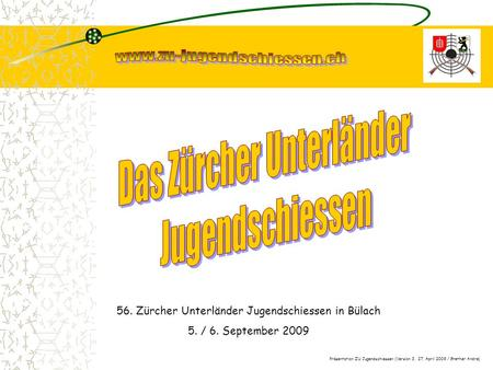 56. Zürcher Unterländer Jugendschiessen in Bülach 5. / 6. September 2009 Präsentation ZU Jugendschiessen (Version 3, 27. April 2009 / Grether Andre)