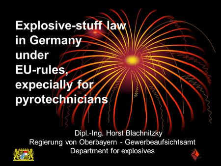 Explosive-stuff law in Germany under EU-rules, expecially for pyrotechnicians Dipl.-Ing. Horst Blachnitzky Regierung von Oberbayern - Gewerbeaufsichtsamt.