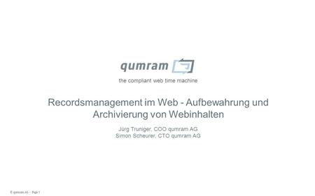 © qumram AG - Page 1 the compliant web time machine Recordsmanagement im Web - Aufbewahrung und Archivierung von Webinhalten Jürg Truniger, COO qumram.