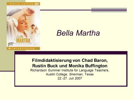 Bella Martha Filmdidaktisierung von Chad Baron, Rustin Buck und Monika Buffington Richardson Summer Institute for Language Teachers, Austin College, Sherman,