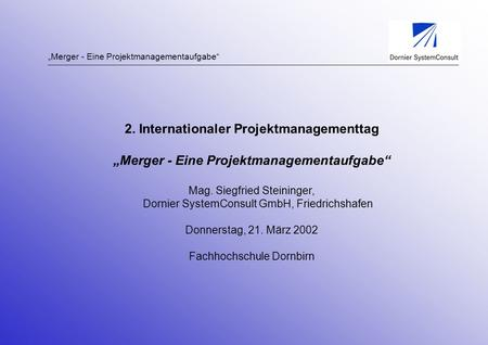 Merger - Eine Projektmanagementaufgabe 2. Internationaler Projektmanagementtag Merger - Eine Projektmanagementaufgabe Mag. Siegfried Steininger, Dornier.