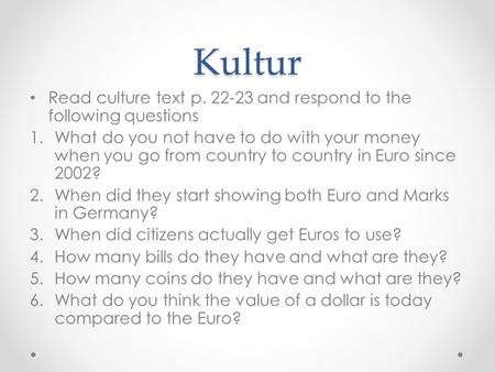 Kultur Read culture text p. 22-23 and respond to the following questions 1.What do you not have to do with your money when you go from country to country.
