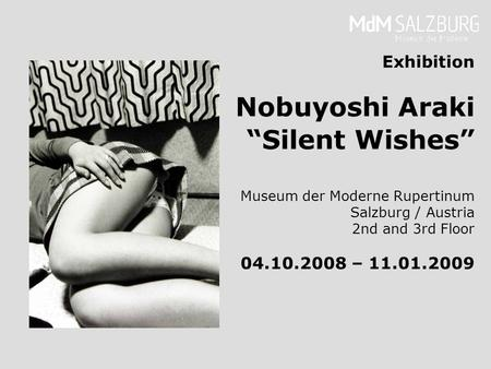 Exhibition Nobuyoshi Araki Silent Wishes Museum der Moderne Rupertinum Salzburg / Austria 2nd and 3rd Floor 04.10.2008 – 11.01.2009.