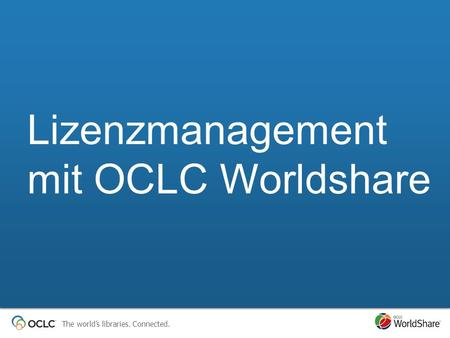 The worlds libraries. Connected. Lizenzmanagement mit OCLC Worldshare.