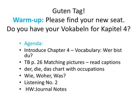 Guten Tag! Warm-up: Please find your new seat. Do you have your Vokabeln for Kapitel 4? Agenda: Introduce Chapter 4 – Vocabulary: Wer bist du? TB p. 26.