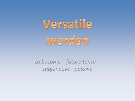 To become – future tense – subjunctive - passive.