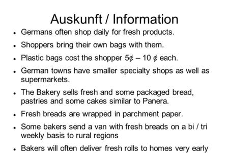 Auskunft / Information Germans often shop daily for fresh products. Shoppers bring their own bags with them. Plastic bags cost the shopper 5¢ – 10 ¢ each.