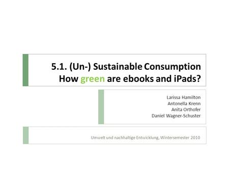 5.1. (Un-) Sustainable Consumption How green are ebooks and iPads? Umwelt und nachhaltige Entwicklung, Wintersemester 2010 Larissa Hamilton Antonella Krenn.