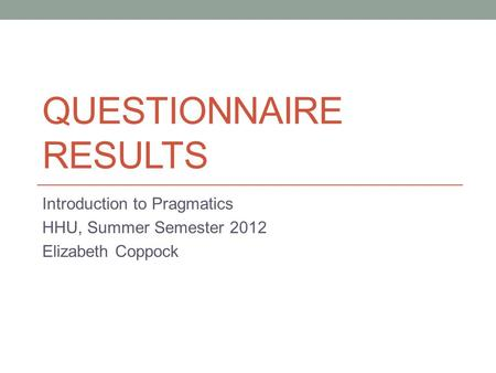 QUESTIONNAIRE RESULTS Introduction to Pragmatics HHU, Summer Semester 2012 Elizabeth Coppock.