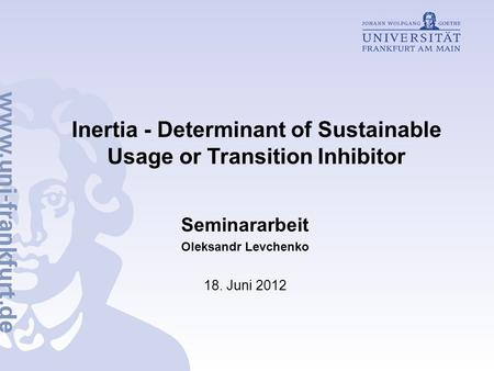 Inertia - Determinant of Sustainable Usage or Transition Inhibitor Seminararbeit Oleksandr Levchenko 18. Juni 2012.