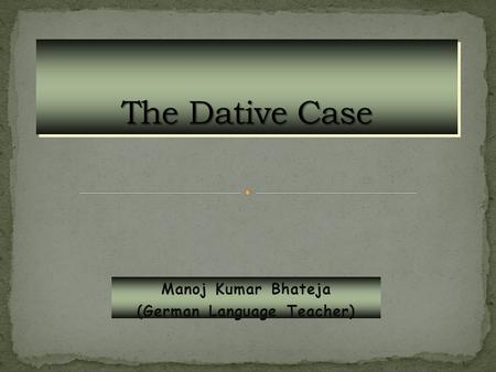 Manoj Kumar Bhateja (German Language Teacher). The dative case signals the indirect object that receives the effects of the verb action indirectly. In.