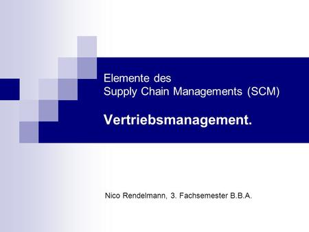 Elemente des Supply Chain Managements (SCM) Vertriebsmanagement. Nico Rendelmann, 3. Fachsemester B.B.A.