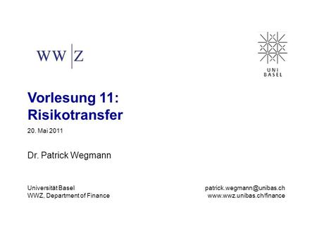 Vorlesung 11: Risikotransfer 20. Mai 2011 Dr. Patrick Wegmann Universität Basel WWZ, Department of Finance