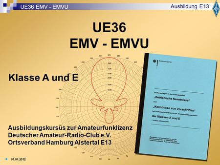 1 UE36 EMV - EMVU Ausbildung E13 Ausbildungskursus zur Amateurfunklizenz Deutscher Amateur-Radio-Club e.V. Ortsverband Hamburg Alstertal E13 04.04.2012.