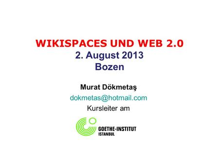 WIKISPACES UND WEB 2.0 2. August 2013 Bozen Murat Dökmetaş Kursleiter am.