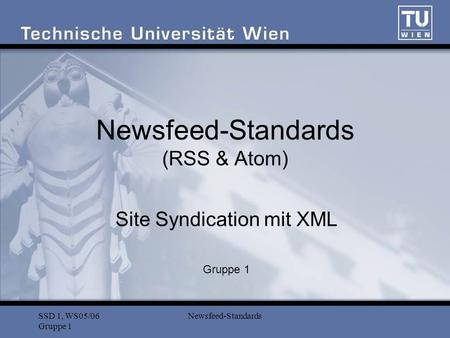 SSD 1, WS05/06 Gruppe 1 Newsfeed-Standards Newsfeed-Standards (RSS & Atom) Site Syndication mit XML Gruppe 1.