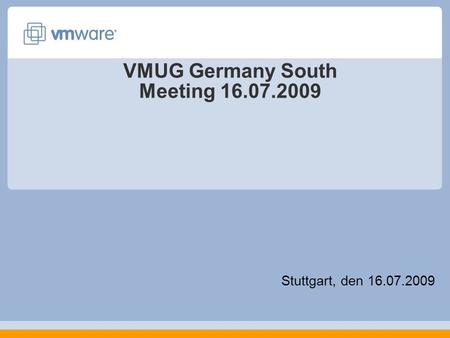 VMUG Germany South Meeting 16.07.2009 Stuttgart, den 16.07.2009.