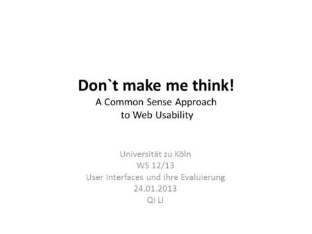 Don`t make me think! A Common Sense Approach to Web Usability Universität zu Köln WS 12/13 User Interfaces und ihre Evaluierung 24.01.2013 Qi Li.