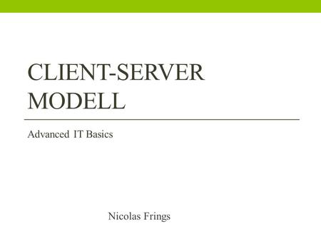 CLIENT-SERVER MODELL Nicolas Frings Advanced IT Basics.