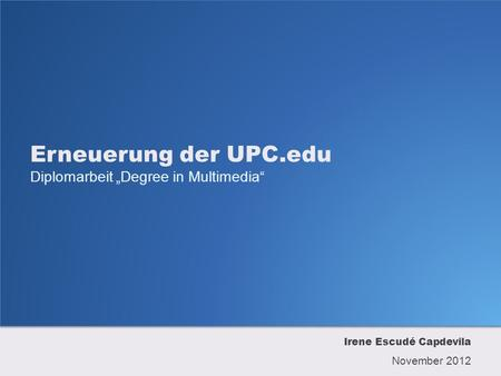Erneuerung der UPC.edu Diplomarbeit Degree in Multimedia Irene Escudé Capdevila November 2012.