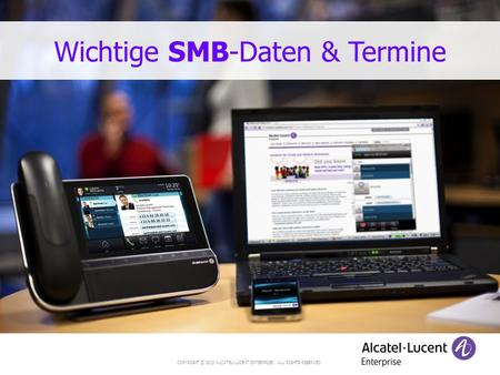 COPYRIGHT © 2013 ALCATEL-LUCENT ENTERPRISE. ALL RIGHTS RESERVED. Wichtige SMB-Daten & Termine.