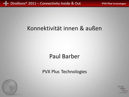DireXions + 2011 – Connectivity Inside & Out Konnektivität innen & außen Paul Barber PVX Plus Technologies.