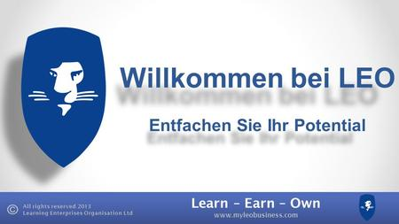 Learn – Earn – Own www.myleobusiness.com All rights reserved 2013 Learning Enterprises Organisation Ltd Willkommen bei LEO Entfachen Sie Ihr Potential.