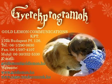 GOLD LEMON COMMUNICATIONS KFT. 1704 Budapest Pf. 126. Tel.: 06-1/290-0630 Fax.:06-1/297-4107 Mobil: 06-30/352-5330   Webseite: