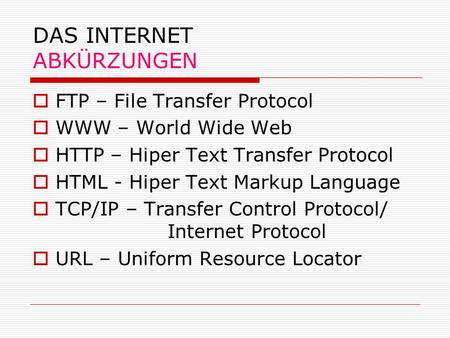 DAS INTERNET ABKÜRZUNGEN FTP – File Transfer Protocol WWW – World Wide Web HTTP – Hiper Text Transfer Protocol HTML - Hiper Text Markup Language TCP/IP.