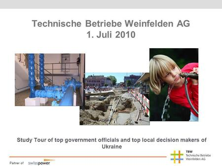Partner of Technische Betriebe Weinfelden AG 1. Juli 2010 Study Tour of top government officials and top local decision makers of Ukraine.