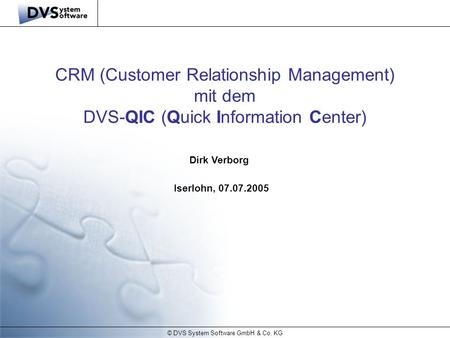 © DVS System Software GmbH & Co. KG Dirk Verborg Iserlohn, 07.07.2005 CRM (Customer Relationship Management) mit dem DVS-QIC (Quick Information Center)