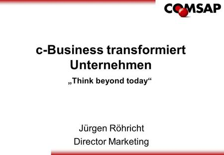 C-Business transformiert Unternehmen Jürgen Röhricht Director Marketing Think beyond today.