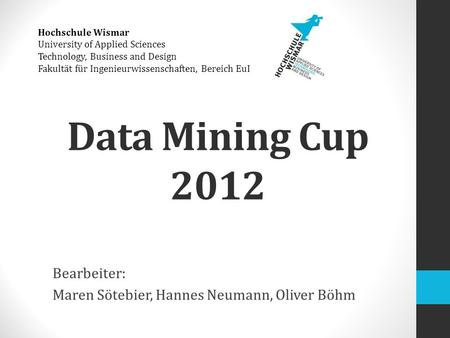 Data Mining Cup 2012 Bearbeiter: Maren Sötebier, Hannes Neumann, Oliver Böhm Hochschule Wismar University of Applied Sciences Technology, Business and.