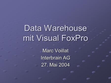 Data Warehouse mit Visual FoxPro Marc Voillat Interbrain AG 27. Mai 2004.