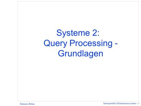 Interoperable Informationssysteme - 1 Klemens Böhm Systeme 2: Query Processing - Grundlagen.